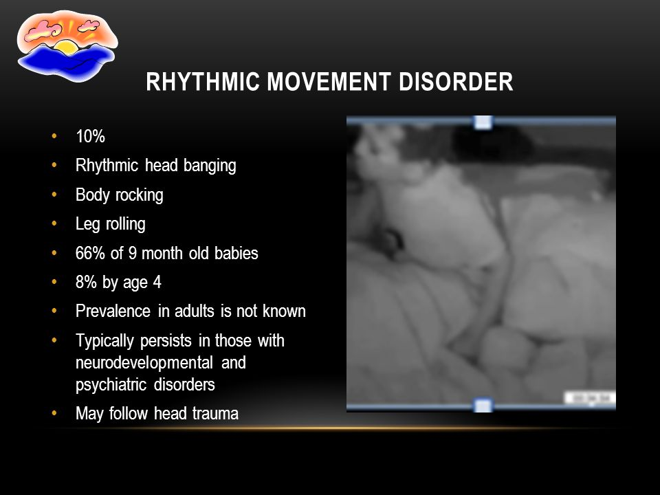 10% Rhythmic head banging Body rocking Leg rolling 66% of 9 month old babies 8% by age 4 Prevalence in adults is not known Typically persists in those