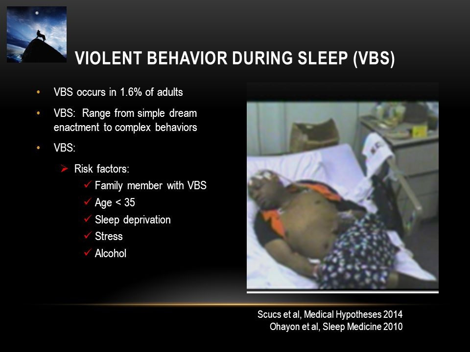 VBS occurs in 1.6% of adults VBS: Range from simple dream enactment to complex behaviors VBS:  Risk factors: Family member with VBS Age < 35 Sleep de