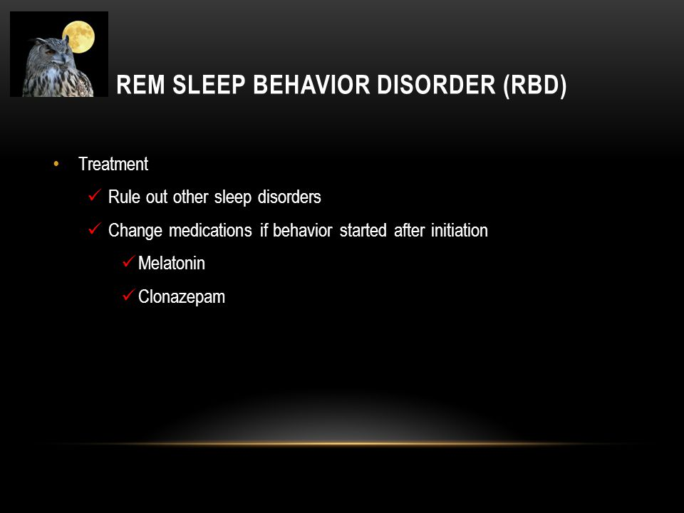 REM SLEEP BEHAVIOR DISORDER (RBD) Treatment Rule out other sleep disorders Change medications if behavior started after initiation Melatonin Clonazepa