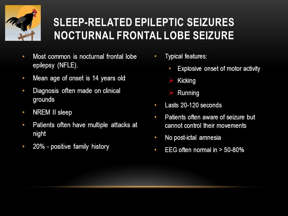 Most common is nocturnal frontal lobe epilepsy (NFLE). Mean age of onset is 14 years old Diagnosis often made on clinical grounds NREM II sleep Patien
