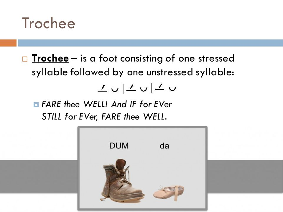 Trochee  Trochee – is a foot consisting of one stressed syllable followed by one unstressed syllable:  FARE thee WELL! And IF for EVer STILL for EVe
