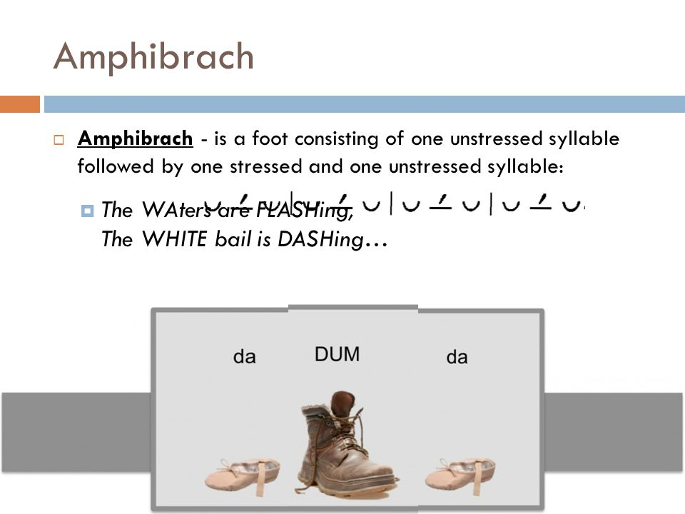 Amphibrach  Amphibrach - is a foot consisting of one unstressed syllable followed by one stressed and one unstressed syllable:  The WAters are FLASH