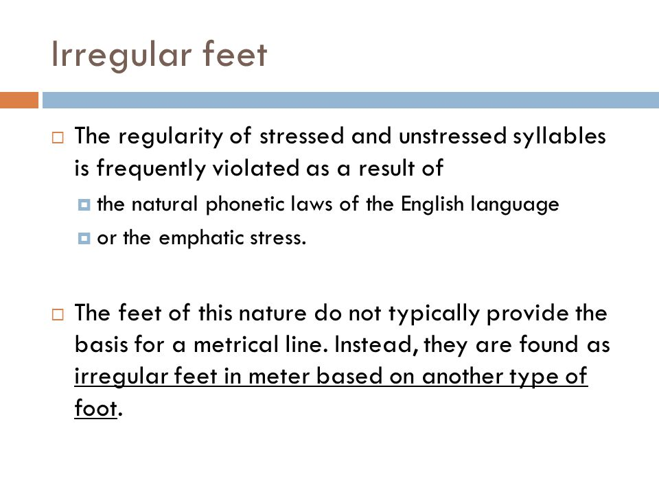 Irregular feet  The regularity of stressed and unstressed syllables is frequently violated as a result of  the natural phonetic laws of the English