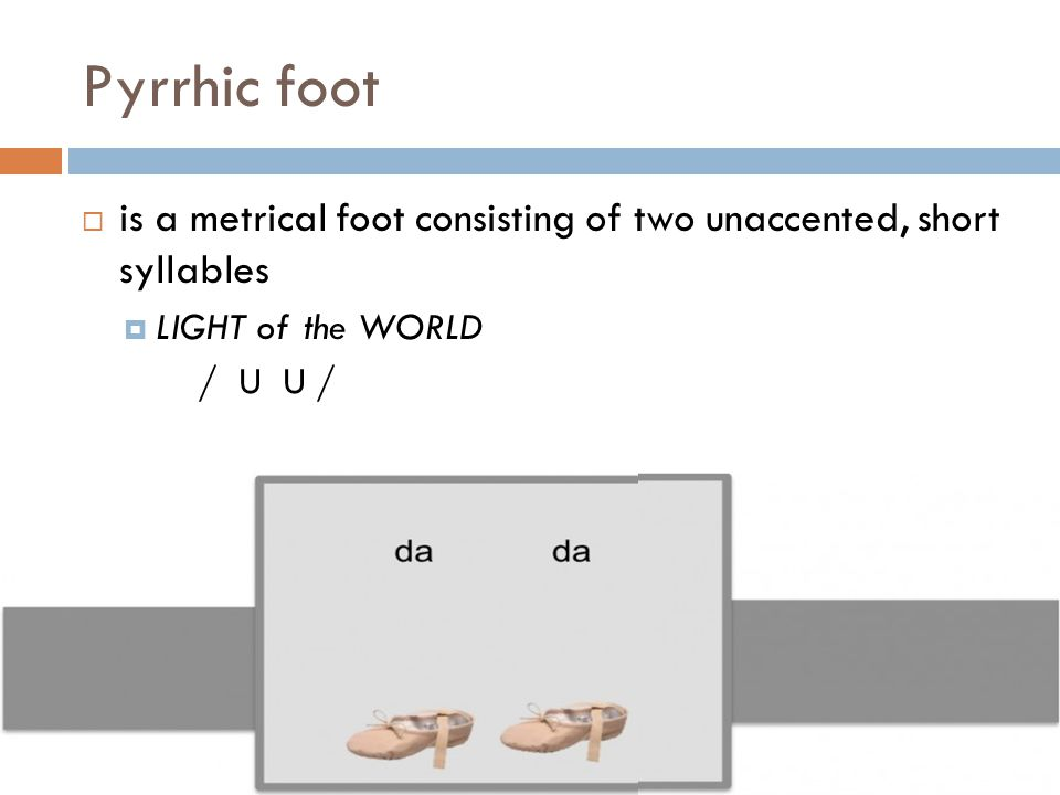 Pyrrhic foot  is a metrical foot consisting of two unaccented, short syllables  LIGHT of the WORLD / U U /