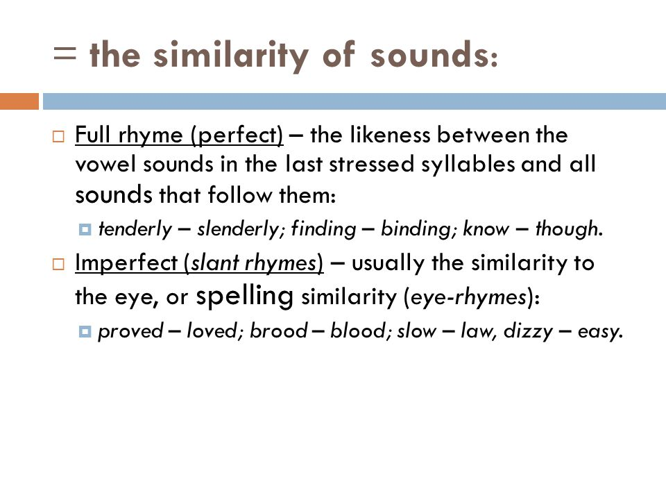 = the similarity of sounds:  Full rhyme (perfect) – the likeness between the vowel sounds in the last stressed syllables and all sounds that follow t