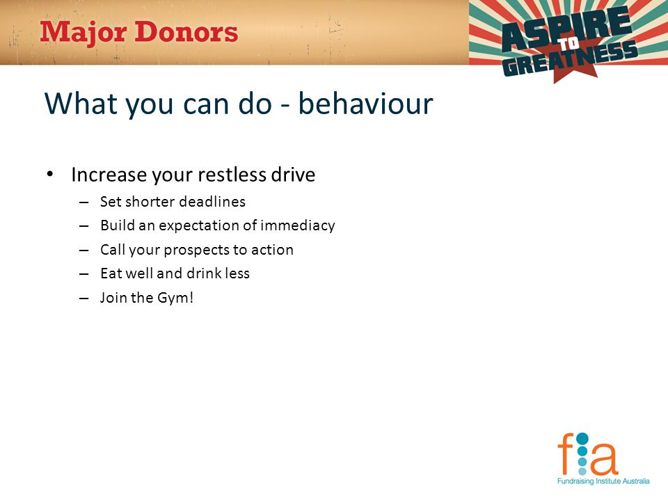 What you can do - behaviour Increase your restless drive – Set shorter deadlines – Build an expectation of immediacy – Call your prospects to action – Eat well and drink less – Join the Gym!