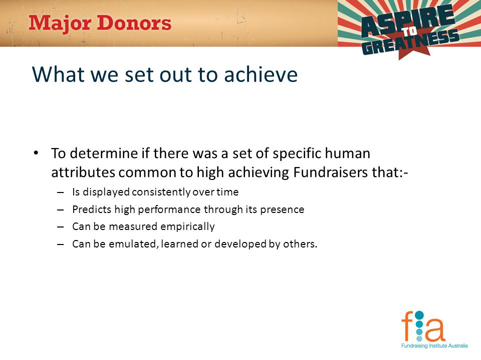 What we set out to achieve To determine if there was a set of specific human attributes common to high achieving Fundraisers that:- – Is displayed consistently over time – Predicts high performance through its presence – Can be measured empirically – Can be emulated, learned or developed by others.