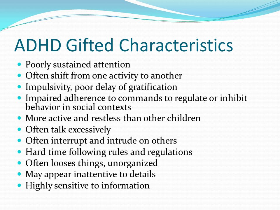 ADHD Gifted Characteristics Poorly sustained attention Often shift from one activity to another Impulsivity, poor delay of gratification Impaired adhe