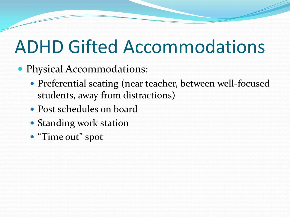 ADHD Gifted Accommodations Physical Accommodations: Preferential seating (near teacher, between well-focused students, away from distractions) Post sc