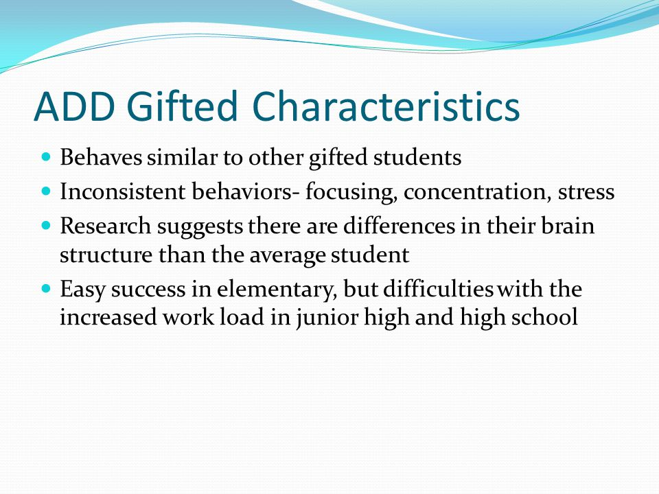 ADD Gifted Characteristics Behaves similar to other gifted students Inconsistent behaviors- focusing, concentration, stress Research suggests there ar