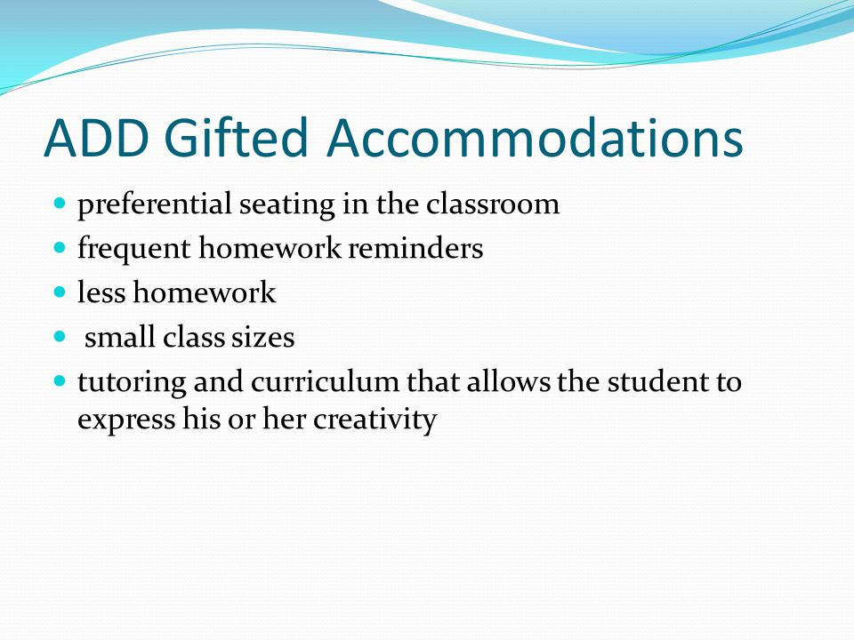 ADD Gifted Accommodations preferential seating in the classroom frequent homework reminders less homework small class sizes tutoring and curriculum th