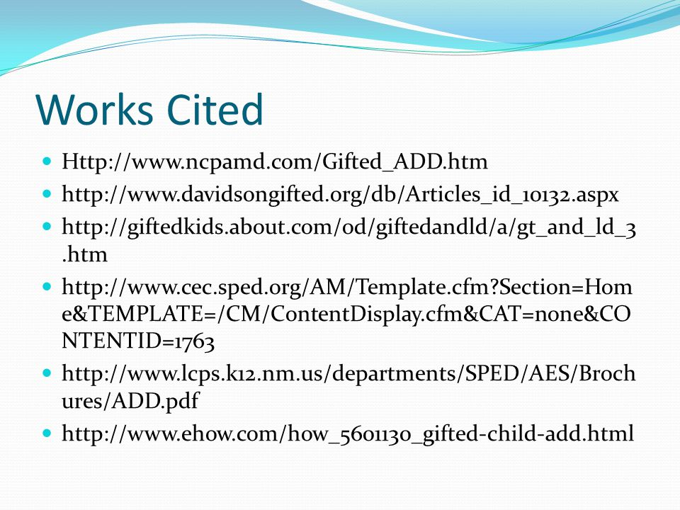 Works Cited Http://www.ncpamd.com/Gifted_ADD.htm http://www.davidsongifted.org/db/Articles_id_10132.aspx http://giftedkids.about.com/od/giftedandld/a/