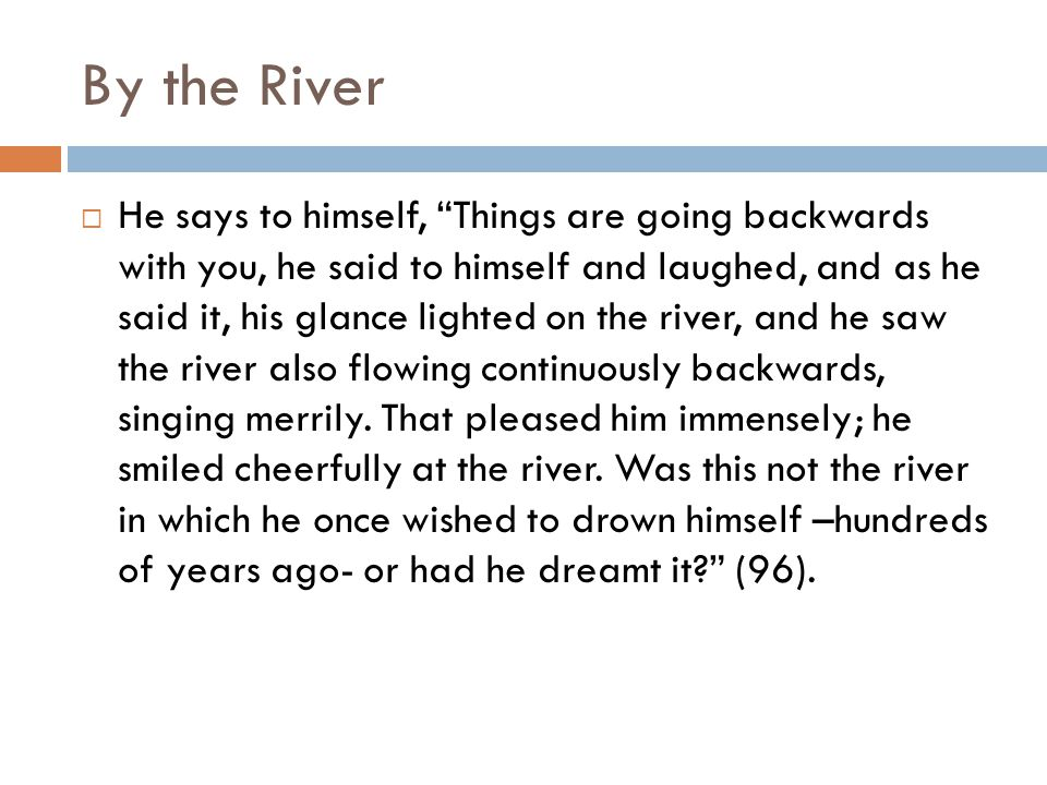 By the River  He says to himself, Things are going backwards with you, he said to himself and laughed, and as he said it, his glance lighted on the river, and he saw the river also flowing continuously backwards, singing merrily.