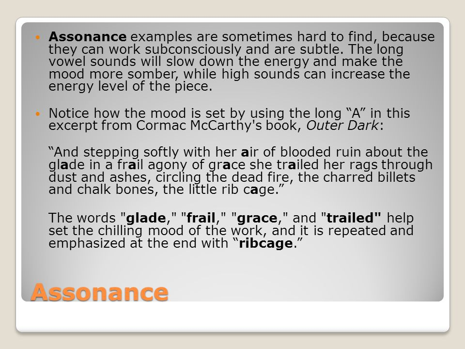 Assonance Assonance examples are sometimes hard to find, because they can work subconsciously and are subtle. The long vowel sounds will slow down the
