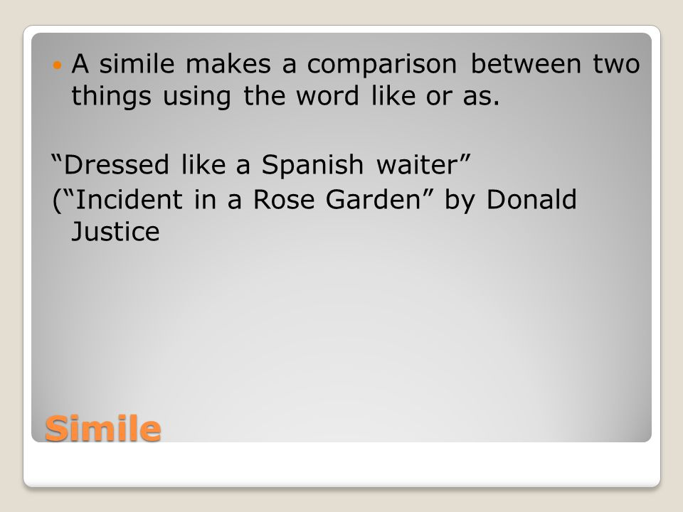 "Simile A simile makes a comparison between two things using the word like or as. ""Dressed like a Spanish waiter"" (""Incident in a Rose Garden"" by Donal"