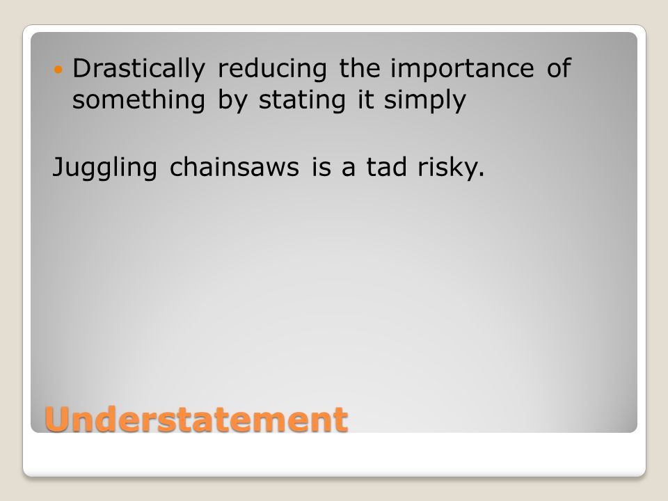 Understatement Drastically reducing the importance of something by stating it simply Juggling chainsaws is a tad risky.