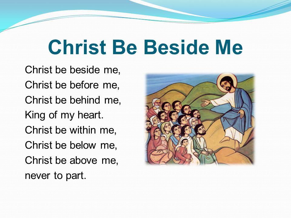 Christ Be Beside Me Christ be beside me, Christ be before me, Christ be behind me, King of my heart. Christ be within me, Christ be below me, Christ b