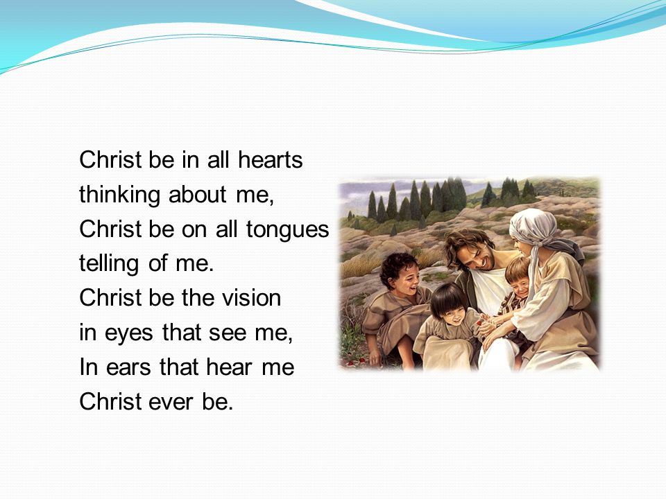 Christ be in all hearts thinking about me, Christ be on all tongues telling of me. Christ be the vision in eyes that see me, In ears that hear me Chri