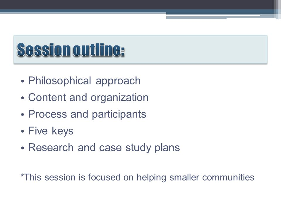 Philosophical approach Content and organization Process and participants Five keys Research and case study plans *This session is focused on helping smaller communities
