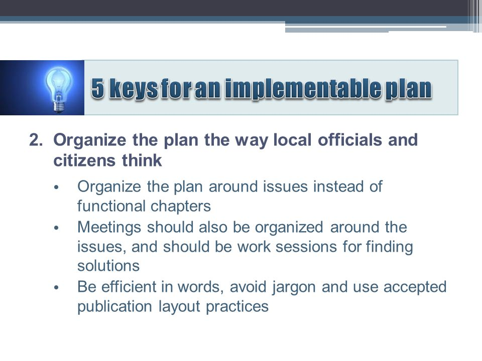 2. Organize the plan the way local officials and citizens think Organize the plan around issues instead of functional chapters Meetings should also be