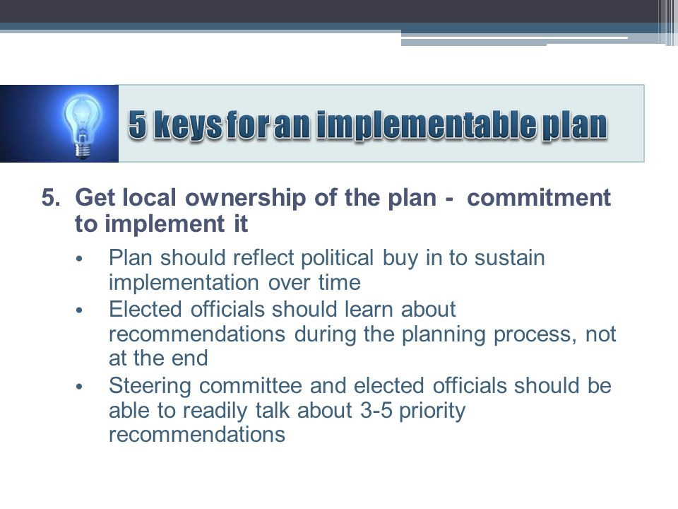 5. Get local ownership of the plan - commitment to implement it Plan should reflect political buy in to sustain implementation over time Elected offic
