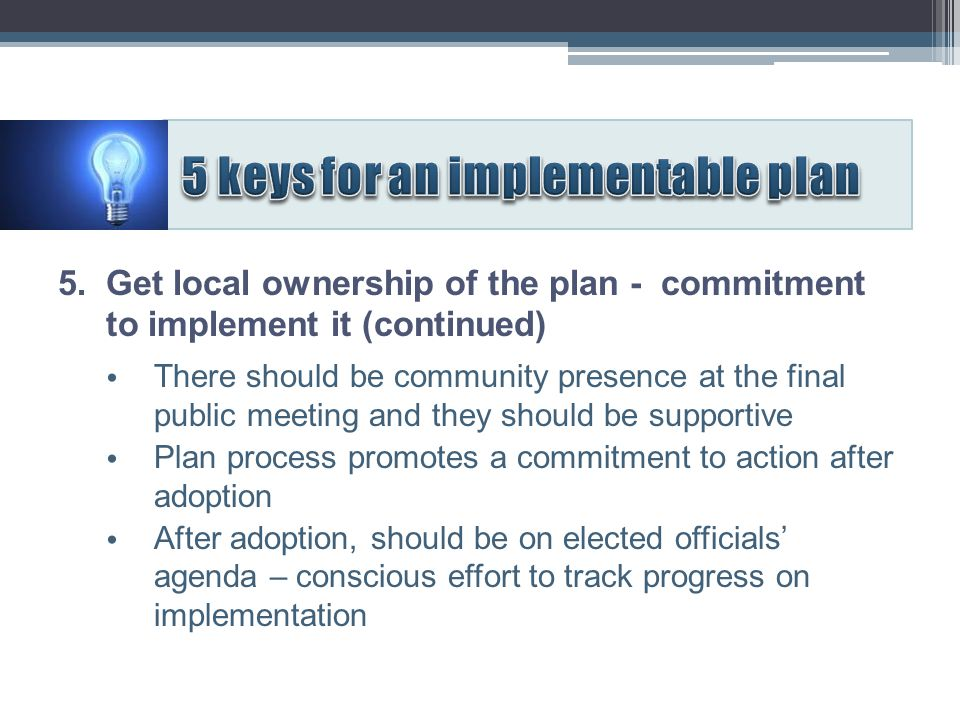5. Get local ownership of the plan - commitment to implement it (continued) There should be community presence at the final public meeting and they sh