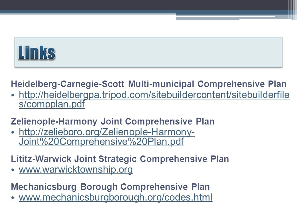 Heidelberg-Carnegie-Scott Multi-municipal Comprehensive Plan http://heidelbergpa.tripod.com/sitebuildercontent/sitebuilderfile s/compplan.pdf http://heidelbergpa.tripod.com/sitebuildercontent/sitebuilderfile s/compplan.pdf Zelienople-Harmony Joint Comprehensive Plan http://zelieboro.org/Zelienople-Harmony- Joint%20Comprehensive%20Plan.pdf http://zelieboro.org/Zelienople-Harmony- Joint%20Comprehensive%20Plan.pdf Lititz-Warwick Joint Strategic Comprehensive Plan www.warwicktownship.org Mechanicsburg Borough Comprehensive Plan www.mechanicsburgborough.org/codes.html