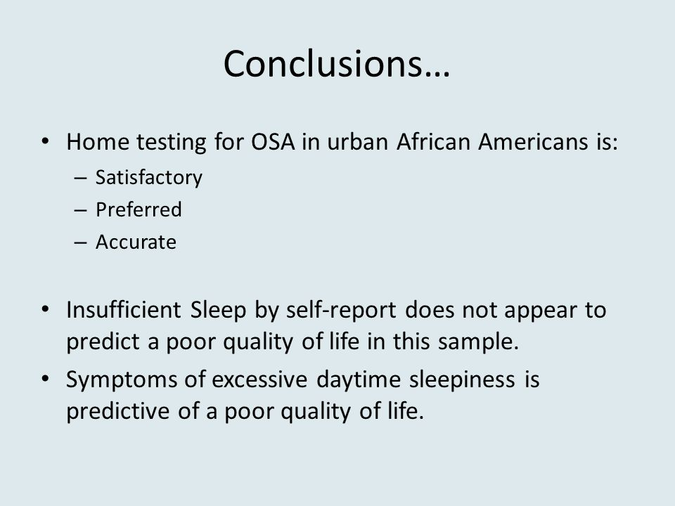 Conclusions… Home testing for OSA in urban African Americans is: – Satisfactory – Preferred – Accurate Insufficient Sleep by self-report does not appe