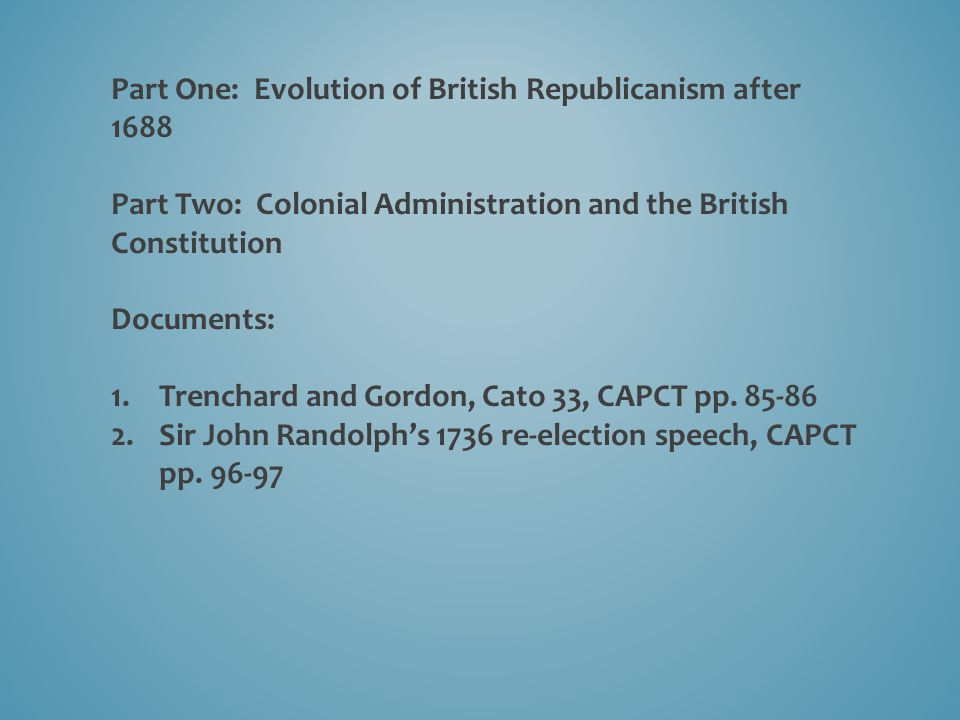 Part One: Evolution of British Republicanism after 1688 Part Two: Colonial Administration and the British Constitution Documents: 1.Trenchard and Gordon, Cato 33, CAPCT pp.