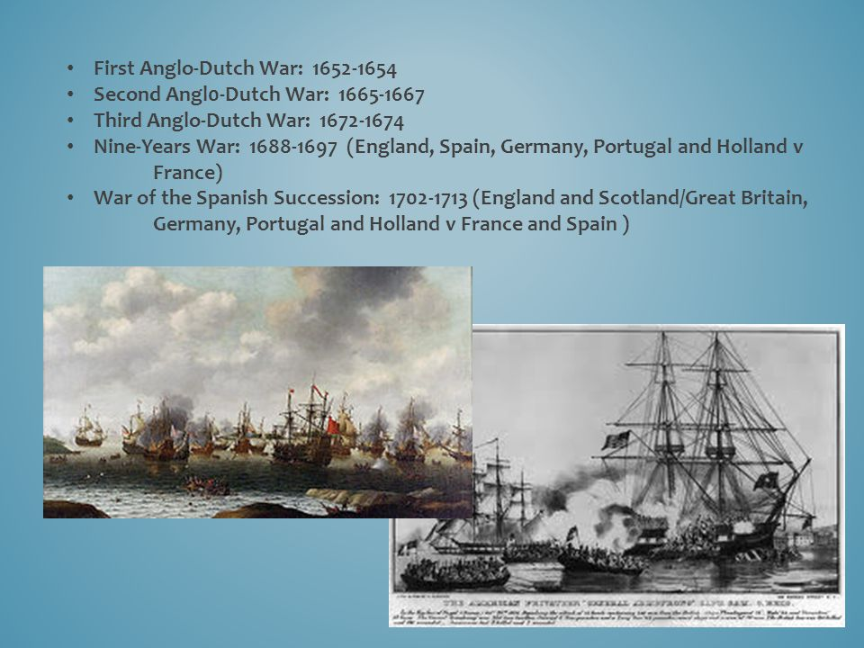 First Anglo-Dutch War: 1652-1654 Second Angl0-Dutch War: 1665-1667 Third Anglo-Dutch War: 1672-1674 Nine-Years War: 1688-1697 (England, Spain, Germany, Portugal and Holland v France) War of the Spanish Succession: 1702-1713 (England and Scotland/Great Britain, Germany, Portugal and Holland v France and Spain )