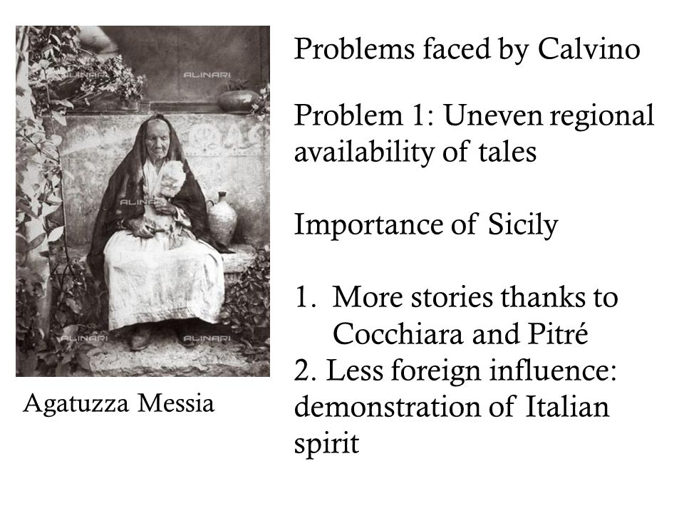 Problems faced by Calvino Problem 1: Uneven regional availability of tales Importance of Sicily 1.More stories thanks to Cocchiara and Pitré 2.