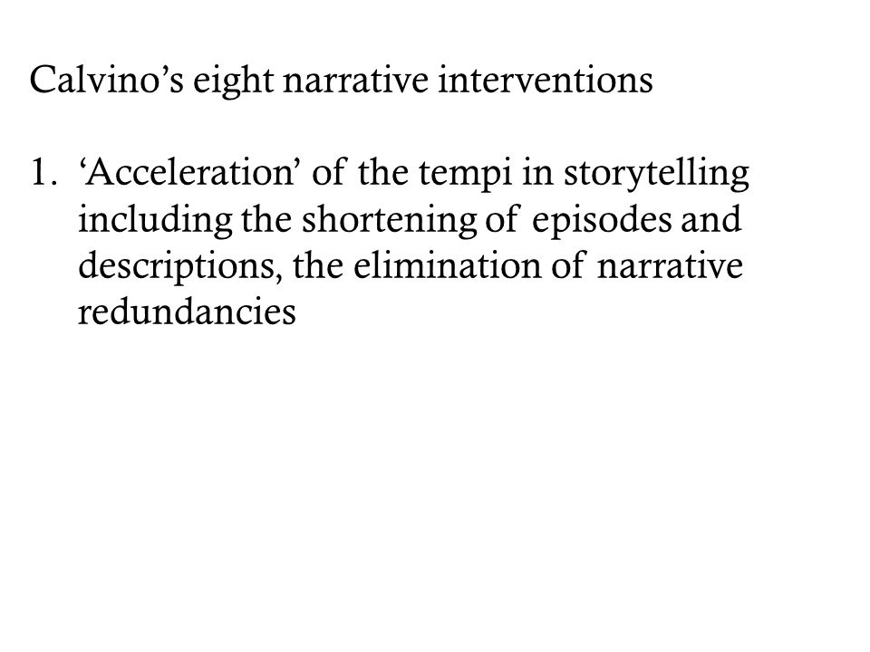 Calvino's eight narrative interventions 1.'Acceleration' of the tempi in storytelling including the shortening of episodes and descriptions, the elimi