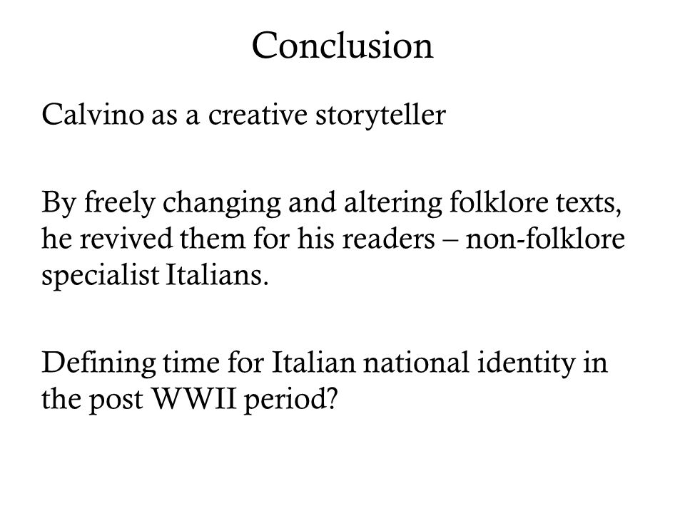 Conclusion Calvino as a creative storyteller By freely changing and altering folklore texts, he revived them for his readers – non-folklore specialist Italians.