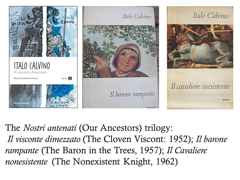 The Nostri antenati (Our Ancestors) trilogy: Il visconte dimezzato (The Cloven Viscont: 1952); Il barone rampante (The Baron in the Trees, 1957); Il Cavaliere nonesistente (The Nonexistent Knight, 1962)