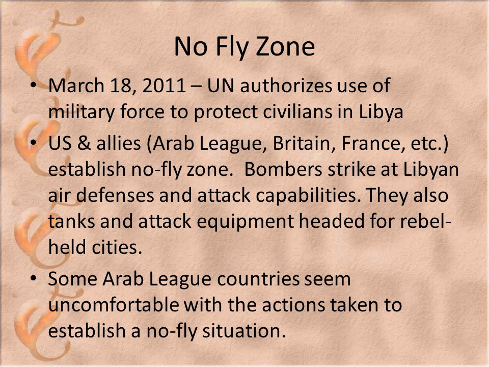 No Fly Zone March 18, 2011 – UN authorizes use of military force to protect civilians in Libya US & allies (Arab League, Britain, France, etc.) establish no-fly zone.
