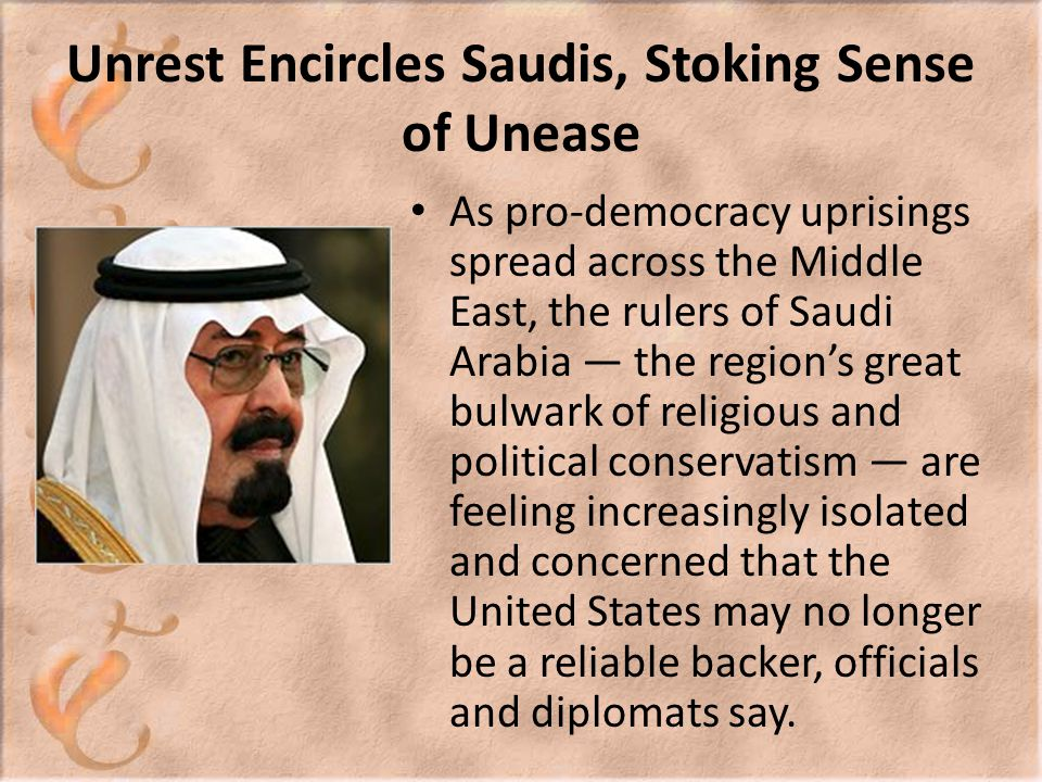 Unrest Encircles Saudis, Stoking Sense of Unease As pro-democracy uprisings spread across the Middle East, the rulers of Saudi Arabia — the region's great bulwark of religious and political conservatism — are feeling increasingly isolated and concerned that the United States may no longer be a reliable backer, officials and diplomats say.