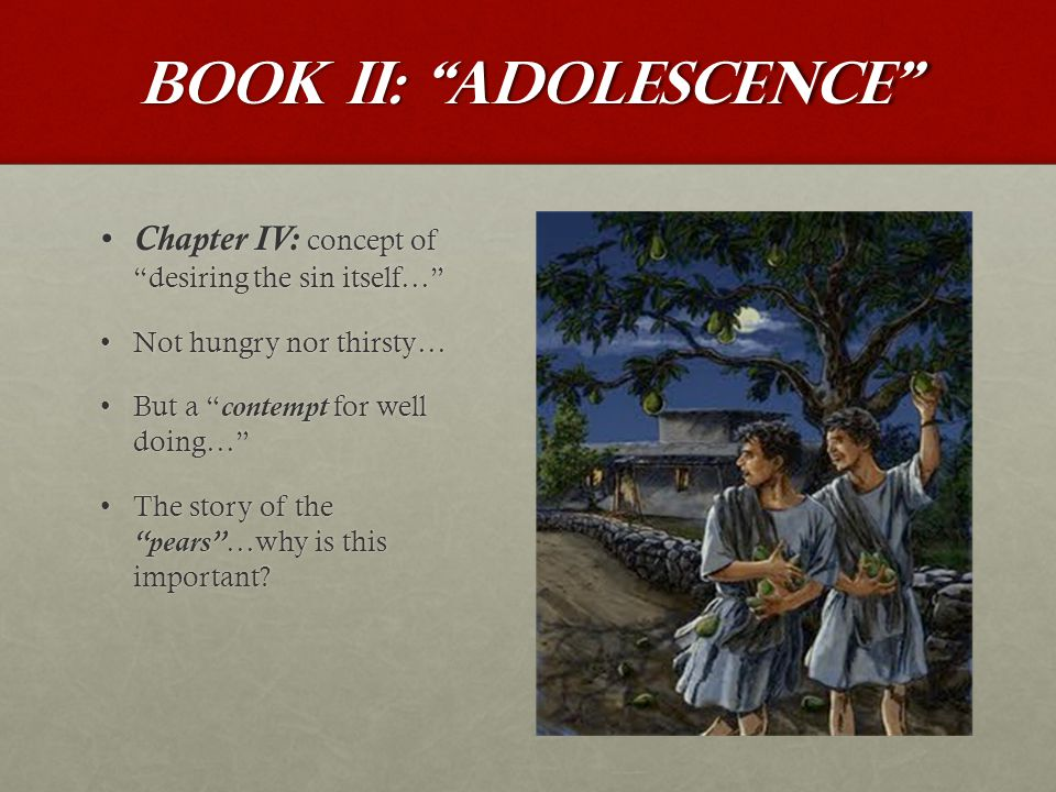 Book II: Adolescence Chapter IV: concept of desiring the sin itself… Chapter IV: concept of desiring the sin itself… Not hungry nor thirsty…Not hungry nor thirsty… But a contempt for well doing… But a contempt for well doing… The story of the pears …why is this important The story of the pears …why is this important