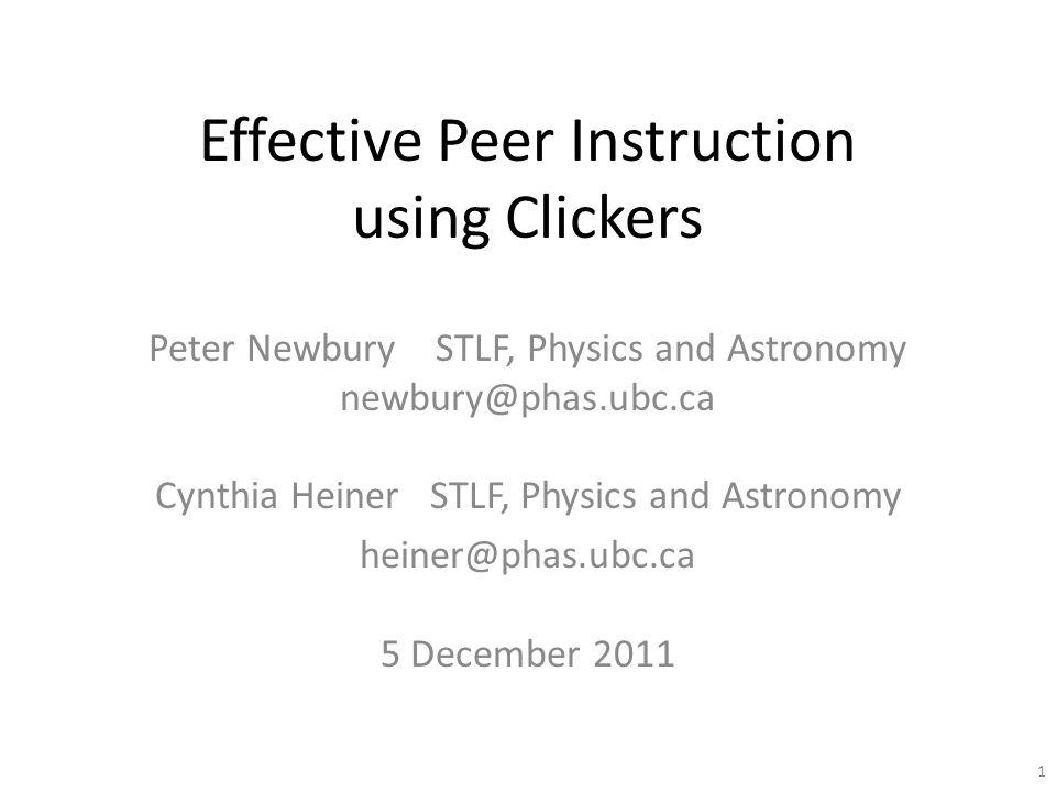 Effective Peer Instruction using Clickers Peter Newbury STLF, Physics and Astronomy newbury@phas.ubc.ca Cynthia Heiner STLF, Physics and Astronomy heiner@phas.ubc.ca 5 December 2011 1