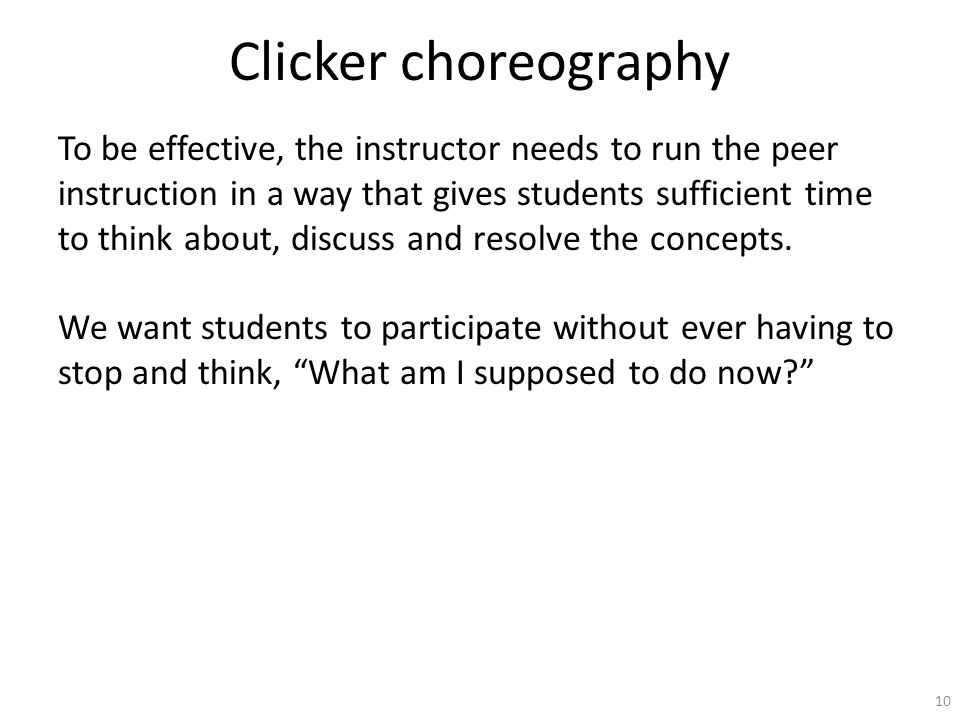 Clicker choreography To be effective, the instructor needs to run the peer instruction in a way that gives students sufficient time to think about, discuss and resolve the concepts.