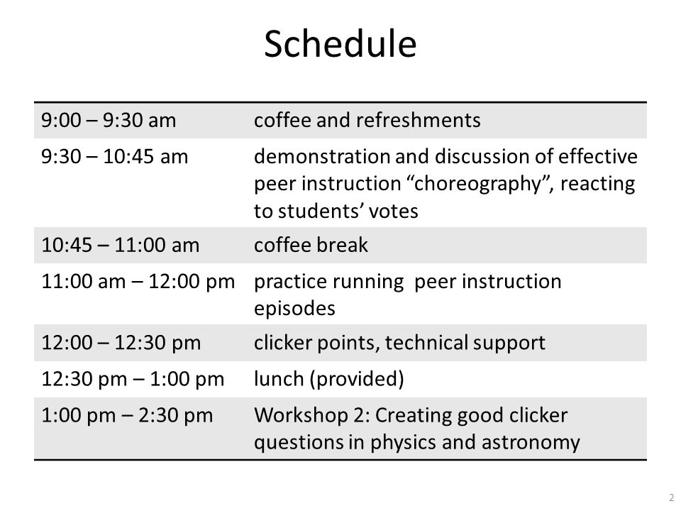 Schedule 9:00 – 9:30 amcoffee and refreshments 9:30 – 10:45 amdemonstration and discussion of effective peer instruction choreography , reacting to students' votes 10:45 – 11:00 amcoffee break 11:00 am – 12:00 pmpractice running peer instruction episodes 12:00 – 12:30 pmclicker points, technical support 12:30 pm – 1:00 pmlunch (provided) 1:00 pm – 2:30 pmWorkshop 2: Creating good clicker questions in physics and astronomy 2