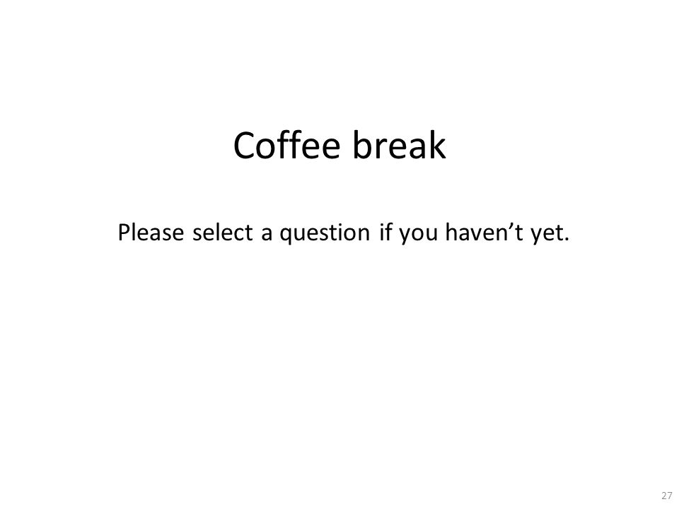 Coffee break Please select a question if you haven't yet. 27