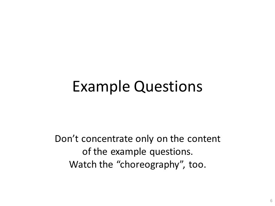 Example Questions Don't concentrate only on the content of the example questions.