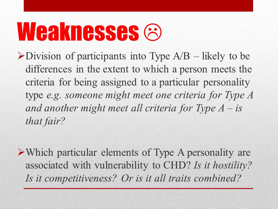 Weaknesses   Division of participants into Type A/B – likely to be differences in the extent to which a person meets the criteria for being assigned to a particular personality type e.g.
