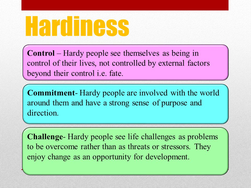 Hardiness Control – Hardy people see themselves as being in control of their lives, not controlled by external factors beyond their control i.e. fate.