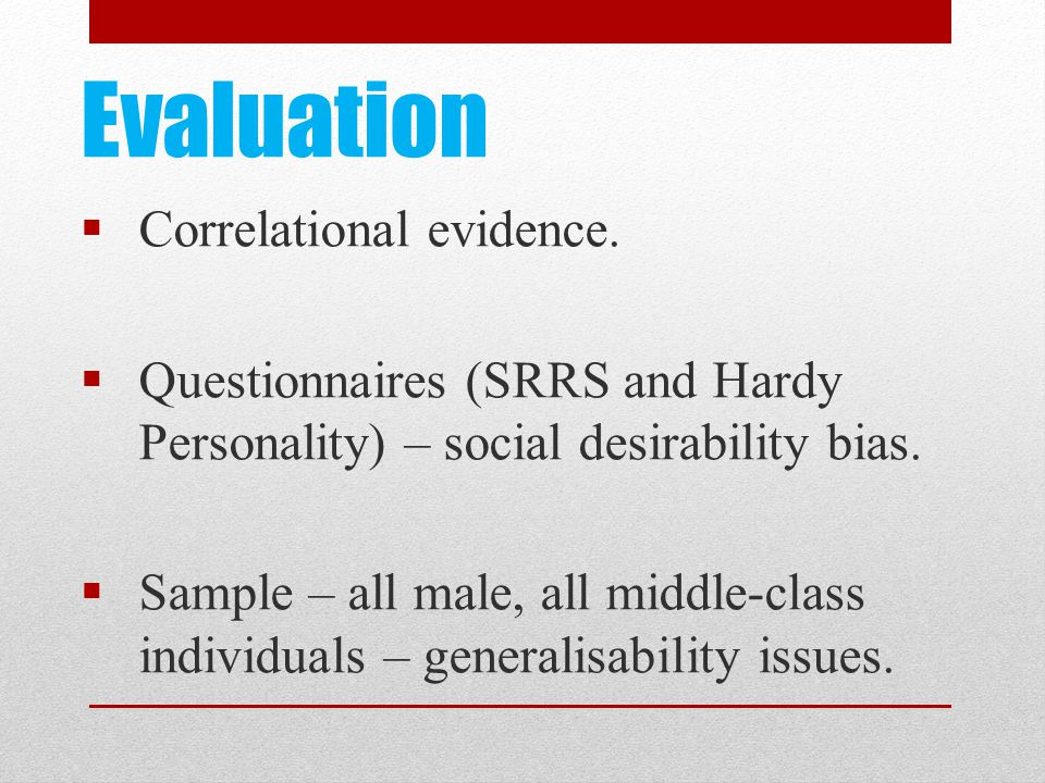 Evaluation  Correlational evidence.  Questionnaires (SRRS and Hardy Personality) – social desirability bias.  Sample – all male, all middle-class i