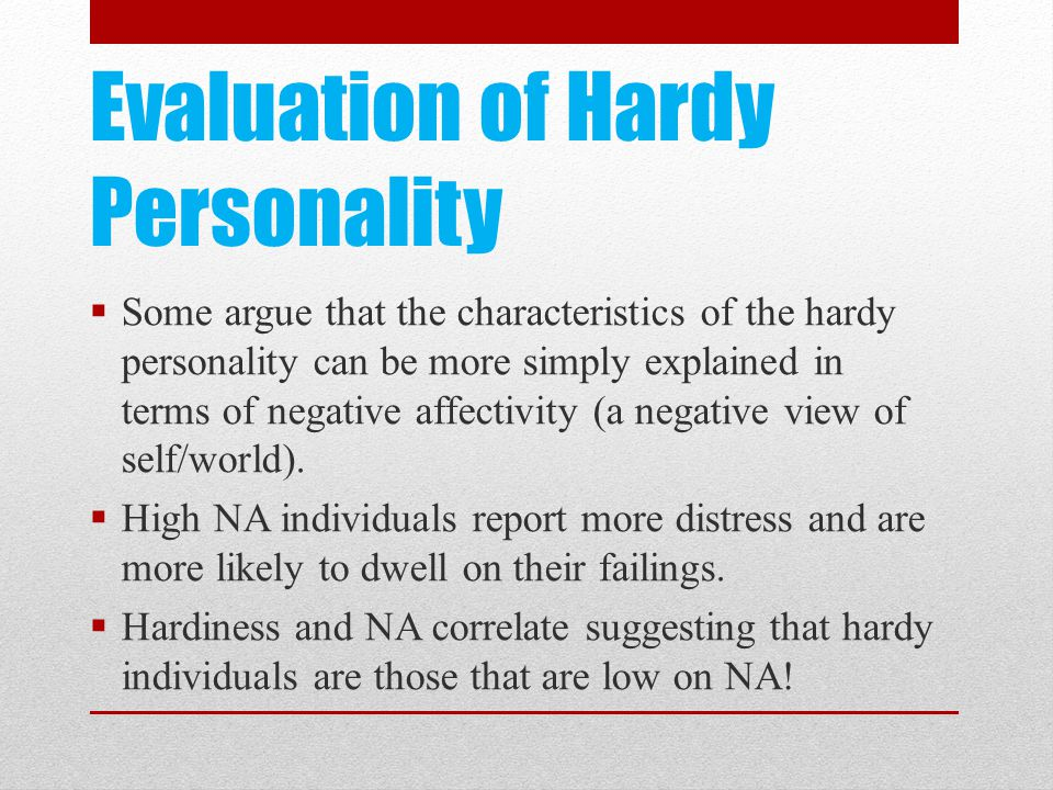 Evaluation of Hardy Personality  Some argue that the characteristics of the hardy personality can be more simply explained in terms of negative affectivity (a negative view of self/world).
