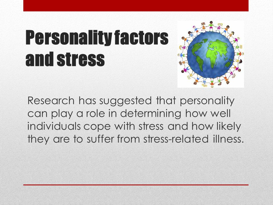 Personality factors and stress Research has suggested that personality can play a role in determining how well individuals cope with stress and how likely they are to suffer from stress-related illness.