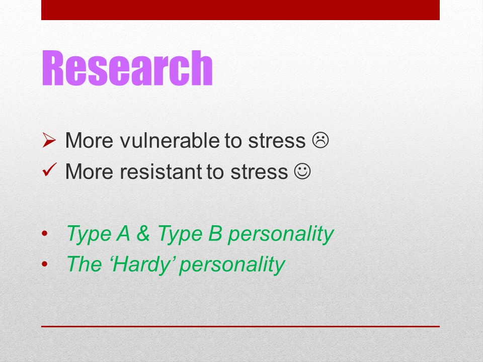 Research  More vulnerable to stress  More resistant to stress Type A & Type B personality The 'Hardy' personality