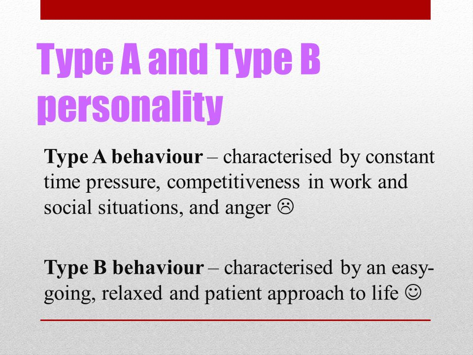 Type A and Type B personality Type A behaviour – characterised by constant time pressure, competitiveness in work and social situations, and anger  Type B behaviour – characterised by an easy- going, relaxed and patient approach to life