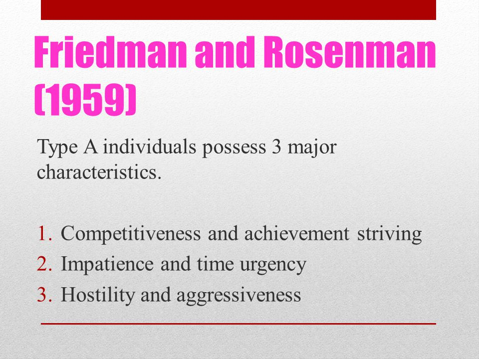 Friedman and Rosenman (1959) Type A individuals possess 3 major characteristics.